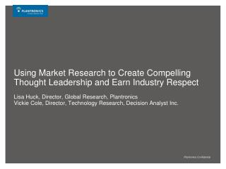 Using Market Research to Create Compelling Thought Leadership and Earn Industry Respect  Lisa Huck, Director, Global Res