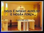 DEUS   NOSSO AUXILIO E NOSSA FOR A
