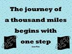 The journey of a thousand miles begins with  one step Lau-Tzu