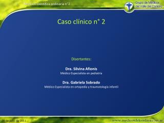 Caso cl nico n  2      Disertantes:  Dra. Silvina Afionis M dico Especialista en pediatr a  Dra. Gabriela Sobrado M dico