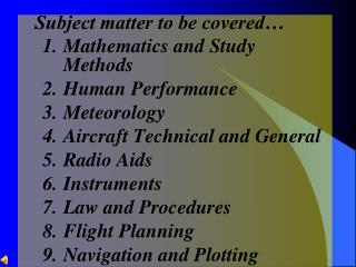 Subject matter to be covered  Mathematics and Study Methods Human Performance Meteorology Aircraft Technical and General