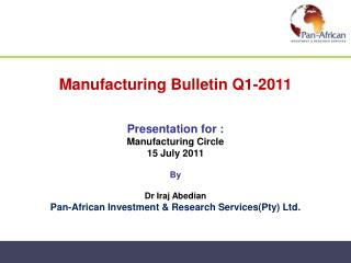 Manufacturing Bulletin Q1-2011   Presentation for :  Manufacturing Circle 15 July 2011  By  Dr Iraj Abedian Pan-African