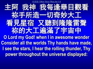 How Great Thou Art 1-6        O Lord my God when I in awesome wonder Consider all the worlds Thy hands have made, I see