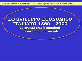 LO SVILUPPO ECONOMICO ITALIANO 1860   2000 le grandi trasformazioni  economiche e sociali