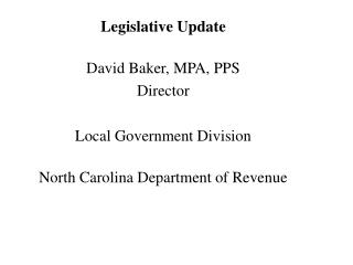 Legislative Update  David Baker, MPA, PPS Director  Local Government Division  North Carolina Department of Revenue