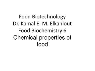 Food Biotechnology Dr. Kamal E. M. Elkahlout Food Biochemistry 6  Chemical properties of food