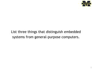 List three things that distinguish embedded systems from general-purpose computers.