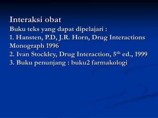 Interaksi obat  Buku teks yang dapat dipelajari : 1. Hansten, P.D, J.R. Horn, Drug Interactions   Monograph 1996 2. Ivan