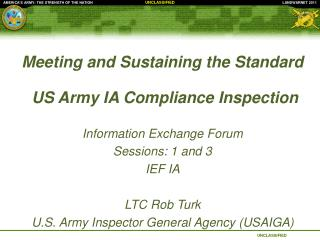 Meeting and Sustaining the Standard   US Army IA Compliance Inspection  Information Exchange Forum Sessions: 1 and 3 IEF