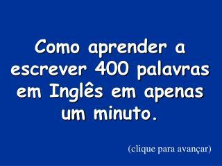 Como aprender a escrever 400 palavras em Ingl s em apenas um minuto.