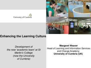 Margaret Weaver Head of Learning and Information Services and Change Academy  University of Cumbria UK