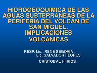 HIDROGEOQUIMICA DE LAS AGUAS SUBTERRANEAS DE LA PERIFERIA DEL VOLCAN DE SAN MIGUEL. IMPLICACIONES VOLCANICAS   RESP. Lic