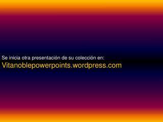 Se inicia otra presentaci n de su colecci n en:  Vitanoblepowerpoints.wordpress