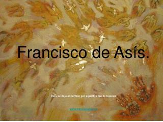 Francisco de As s.    Dios se deja encontrar por aquellos que le buscan    franciscanos.es