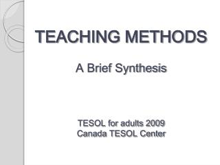 TEACHING METHODS  A Brief Synthesis    TESOL for adults 2009 Canada TESOL Center