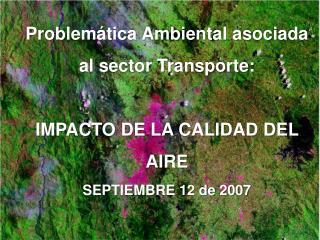 Problem tica Ambiental asociada al sector Transporte:   IMPACTO DE LA CALIDAD DEL AIRE SEPTIEMBRE 12 de 2007