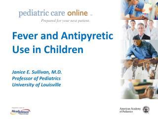 Fever and Antipyretic Use in Children  Janice E. Sullivan, M.D. Professor of Pediatrics University of Louisville
