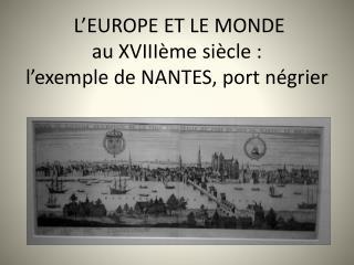 L EUROPE ET LE MONDE  au XVIII me si cle : l exemple de NANTES, port n grier