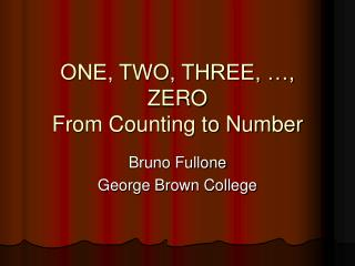 ONE, TWO, THREE,  , ZERO From Counting to Number