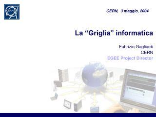 La  Griglia  informatica     Fabrizio Gagliardi CERN EGEE Project Director