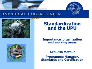 Standardization and the UPU  Importance, organization and working areas  Akhilesh Mathur Programme Manager, Standards an