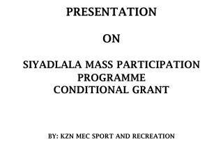 PRESENTATION   ON   SIYADLALA MASS PARTICIPATION PROGRAMME  CONDITIONAL GRANT