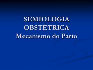 SEMIOLOGIA OBST TRICA Mecanismo do Parto