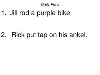 Daily Fix-It  Jill rod a purple bike    Rick put tap on his ankel.