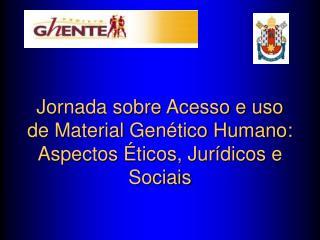 Jornada sobre Acesso e uso de Material Gen tico Humano: Aspectos  ticos, Jur dicos e