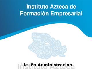Instituto Azteca de  Formaci n Empresarial      Lic. En Administraci n
