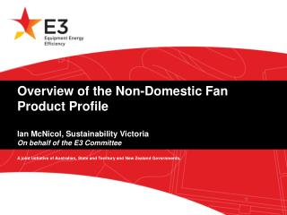 Overview of the Non-Domestic Fan Product Profile  Ian McNicol, Sustainability Victoria On behalf of the E3 Committee