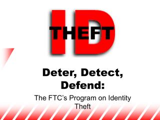 Deter, Detect, Defend:  The FTC s Program on Identity Theft