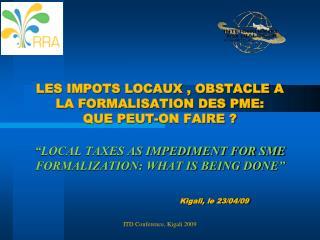 LES IMPOTS LOCAUX , OBSTACLE A LA FORMALISATION DES PME: QUE PEUT-ON FAIRE    LOCAL TAXES AS IMPEDIMENT FOR SME FORMALIZ