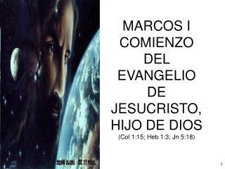 MARCOS I COMIENZO DEL EVANGELIO DE JESUCRISTO, HIJO DE DIOS Col 1:15; Heb 1:3; Jn 5:18