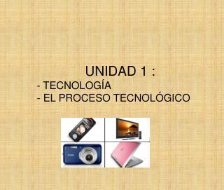 UNIDAD 1 :  - TECNOLOG A - EL PROCESO TECNOL GICO