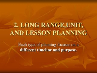 2. LONG RANGE,UNIT, AND LESSON PLANNING