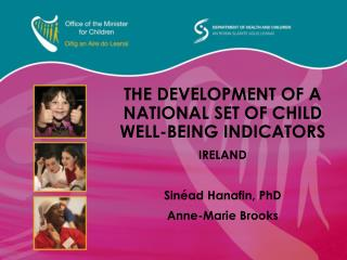 THE DEVELOPMENT OF A NATIONAL SET OF CHILD WELL-BEING INDICATORS IRELAND  Sin ad Hanafin, PhD Anne-Marie Brooks