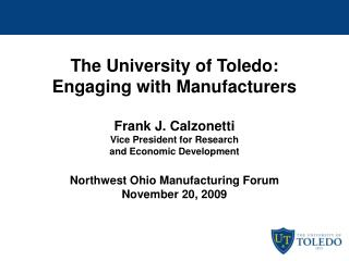 The University of Toledo:  Engaging with Manufacturers  Frank J. Calzonetti Vice President for Research and Economic Dev