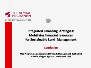 Integrated Financing Strategies:  Mobilising financial resources  for Sustainable Land  Management  Conclusion  MSc Prog