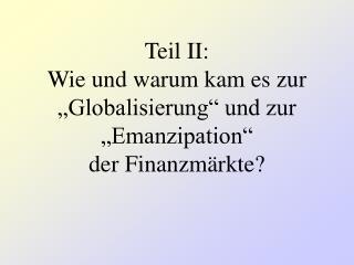 Teil II: Wie und warum kam es zur  Globalisierung  und zur  Emanzipation  der Finanzm rkte
