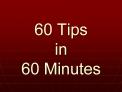 60 Tips  in 60 Minutes