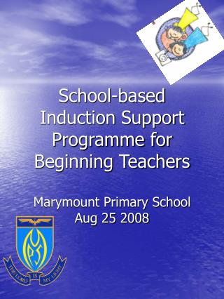 School-based  Induction Support Programme for Beginning Teachers  Marymount Primary School Aug 25 2008