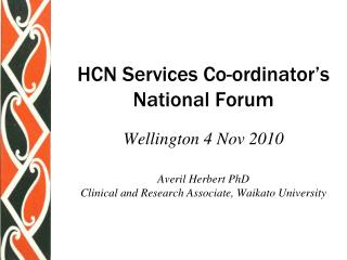 HCN Services Co-ordinator s National Forum  Wellington 4 Nov 2010  Averil Herbert PhD Clinical and Research Associate, W