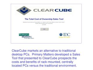ClearCube markets an alternative to traditional desktop PCs.  Primary Matters developed a Sales Tool that presented to C