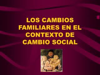 LOS CAMBIOS FAMILIARES EN EL CONTEXTO DE  CAMBIO SOCIAL