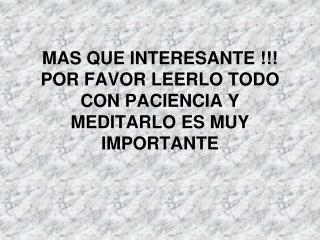 MAS QUE INTERESANTE  POR FAVOR LEERLO TODO CON PACIENCIA Y MEDITARLO ES MUY IMPORTANTE