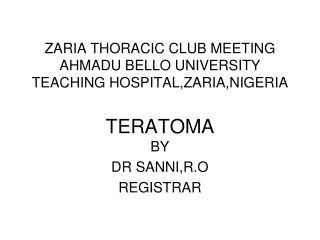 ZARIA THORACIC CLUB MEETING AHMADU BELLO UNIVERSITY TEACHING HOSPITAL,ZARIA,NIGERIA   TERATOMA