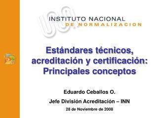 Est ndares t cnicos, acreditaci n y certificaci n: Principales conceptos   Eduardo Ceballos O. Jefe Divisi n Acreditaci