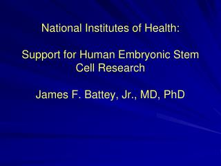 National Institutes of Health:  Support for Human Embryonic Stem Cell Research  James F. Battey, Jr., MD, PhD