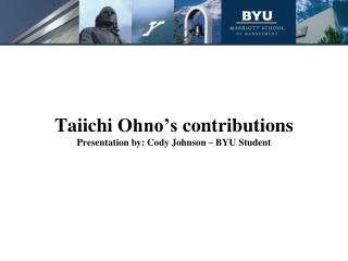 Taiichi Ohno s contributions Presentation by: Cody Johnson   BYU Student